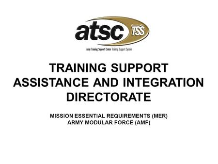 MISSION ESSENTIAL REQUIREMENTS (MER) ARMY MODULAR FORCE (AMF) TRAINING SUPPORT ASSISTANCE AND INTEGRATION DIRECTORATE.