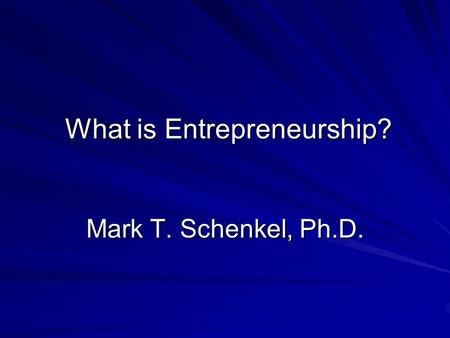 What is Entrepreneurship? Mark T. Schenkel, Ph.D..