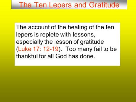 The Ten Lepers and Gratitude The account of the healing of the ten lepers is replete with lessons, especially the lesson of gratitude (Luke 17: 12-19).