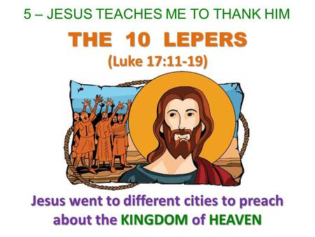 5 – JESUS TEACHES ME TO THANK HIM Jesus went to different cities to preach about the KINGDOM of HEAVEN THE 10 LEPERS (Luke 17:11-19)