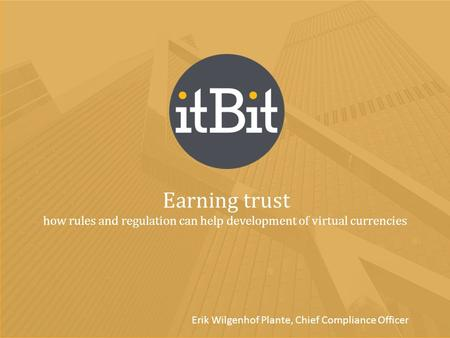 Earning trust how rules and regulation can help development of virtual currencies Erik Wilgenhof Plante, Chief Compliance Officer.