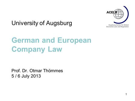 1 University of Augsburg German <strong>and</strong> European Company Law Prof. Dr. Otmar Thömmes 5 / 6 July 2013.