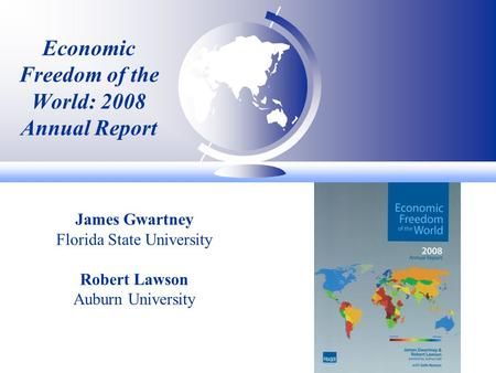 Economic Freedom of the World: 2008 Annual Report James Gwartney Florida State University Robert Lawson Auburn University.