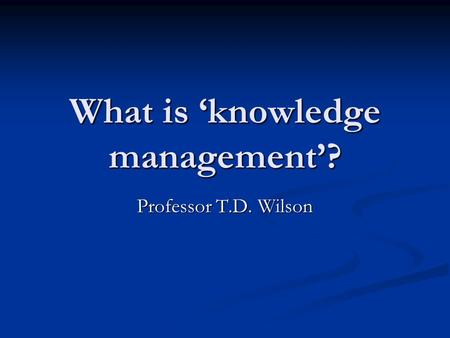 What is 'knowledge management'? Professor T.D. Wilson.