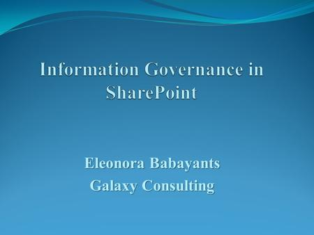Eleonora Babayants Galaxy Consulting. Information Governance  It is the set of policies, procedures, processes, roles, metrics, and controls implemented.