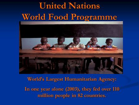 United Nations World Food Programme World's Largest Humanitarian Agency: In one year alone (2003), they fed over 110 million people in 82 countries.