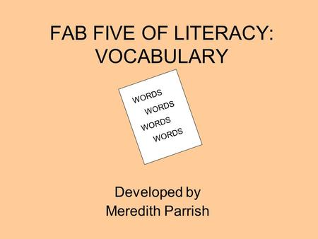 FAB FIVE OF LITERACY: VOCABULARY Developed by Meredith Parrish WORDS.