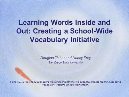 Learning Words Inside and Out: Creating a School-Wide Vocabulary Initiative Douglas Fisher and Nancy Frey San Diego State University Fisher, D., & Frey,