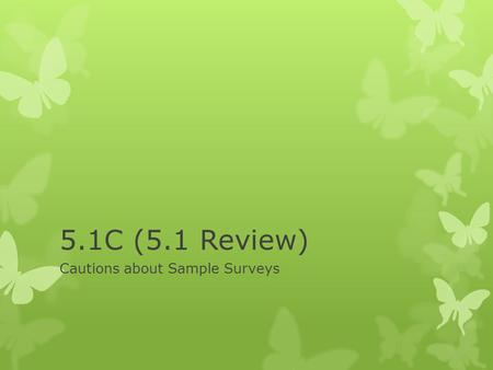 5.1C (5.1 Review) Cautions about Sample Surveys. Cautions  Undercoverage occurs when some groups in the population are left out of the process of choosing.