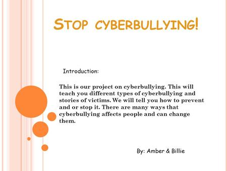 S TOP CYBERBULLYING ! This is our project on cyberbullying. This will teach you different types of cyberbullying and stories of victims. We will tell you.