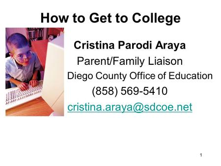 1 How to Get to College Cristina Parodi Araya Parent/Family Liaison San Diego County Office of Education (858) 569-5410