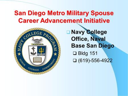 San Diego Metro Military Spouse Career Advancement Initiative  Navy College Office, Naval Base San Diego  Bldg 151  (619)-556-4922.