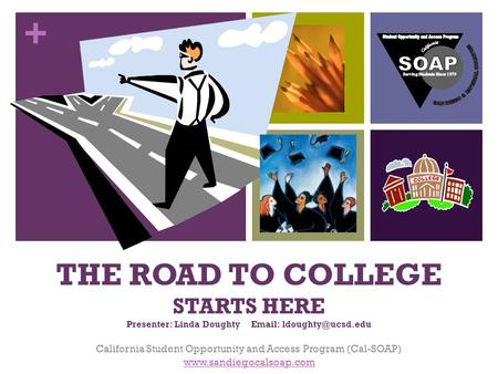 + THE ROAD TO COLLEGE STARTS HERE Presenter: Linda Doughty   California Student Opportunity and Access Program (Cal-SOAP)