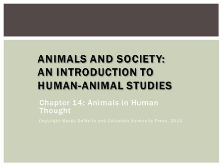 ANIMALS AND SOCIETY: AN INTRODUCTION TO HUMAN-ANIMAL STUDIES Chapter 14: Animals in Human Thought Copyright Margo DeMello and Columbia University Press,