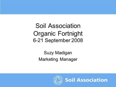 The organic symbol of trust Soil Association Organic Fortnight 6-21 September 2008 Suzy Madigan Marketing Manager.
