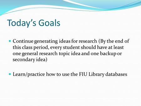Today's Goals Continue generating ideas for research (By the end of this class period, every student should have at least one general research topic idea.
