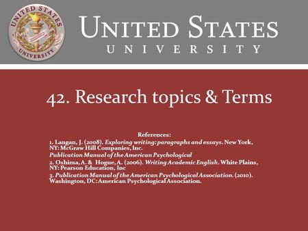 42. Research topics & Terms References: 1. Langan, J. (2008). Exploring writing: paragraphs and essays. New York, NY: McGraw Hill Companies, Inc. Publication.