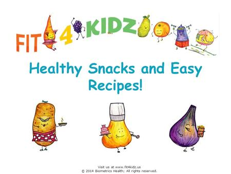 Healthy Snacks and Easy Recipes! Visit us at www.fit4kidz.us © 2014 Biometrics Health; All rights reserved.