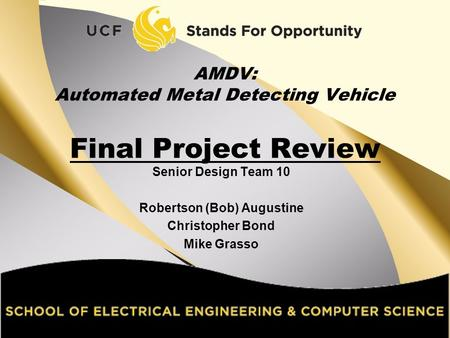 Senior Design Team 10 Robertson (Bob) Augustine Christopher Bond Mike Grasso AMDV: Automated Metal Detecting Vehicle Final Project Review.