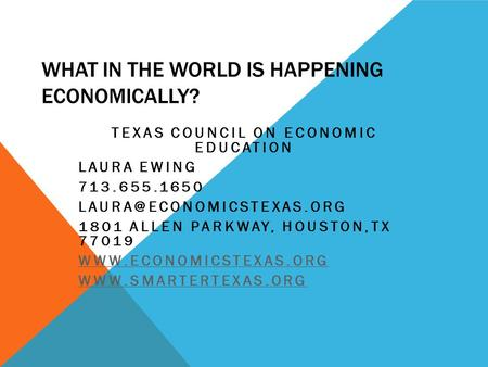 WHAT IN THE WORLD IS HAPPENING ECONOMICALLY? TEXAS COUNCIL ON ECONOMIC EDUCATION LAURA EWING 713.655.1650 1801 ALLEN PARKWAY,