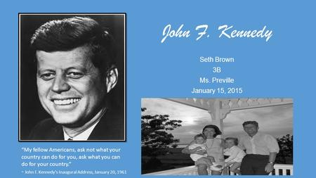 "John F. Kennedy Seth Brown 3B Ms. Preville January 15, 2015 ""My fellow Americans, ask not what your country can do for you, ask what you can do for your."