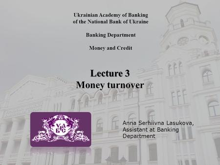 Ukrainian Academy of Banking of the National Bank of Ukraine Banking Department Money and Credit Lecture 3 Money turnover Anna Serhiivna Lasukova, Assistant.