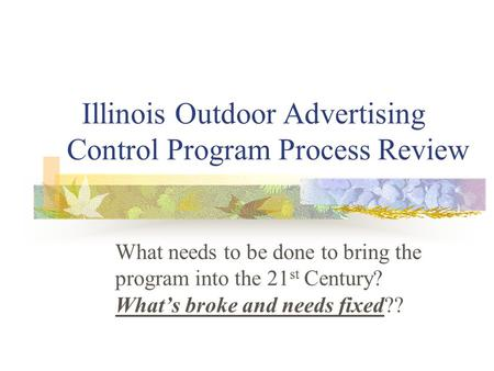 Illinois Outdoor Advertising Control Program Process Review What needs to be done to bring the program into the 21 st Century? What's broke and needs fixed??
