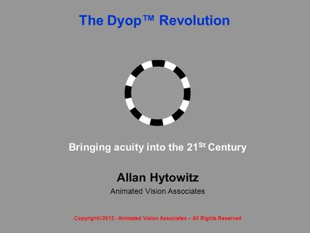 The Dyop™ Revolution Allan Hytowitz Animated Vision Associates Bringing acuity into the 21 St Century Copyright©2012 - Animated Vision Associates – All.