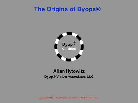 The Origins of Dyops® The Dyop™ Revolution Allan Hytowitz Dyop® Vision Associates LLC Copyright©2015 – Dyop® Vision Associates – All Rights Reserved.