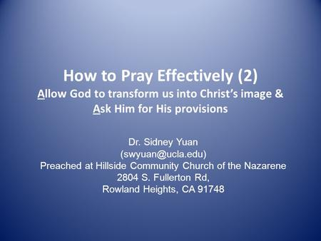 How to Pray Effectively (2) Allow God to transform us into Christ's image & Ask Him for His provisions Dr. Sidney Yuan Preached at Hillside.