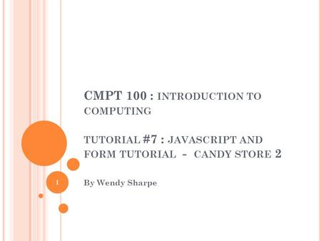 CMPT 100 : INTRODUCTION TO COMPUTING TUTORIAL #7 : JAVASCRIPT AND FORM TUTORIAL - CANDY STORE 2 By Wendy Sharpe 1.
