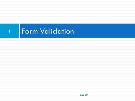 Form Validation CS380 1. What is form validation?  validation: ensuring that form's values are correct  some types of validation:  preventing blank.