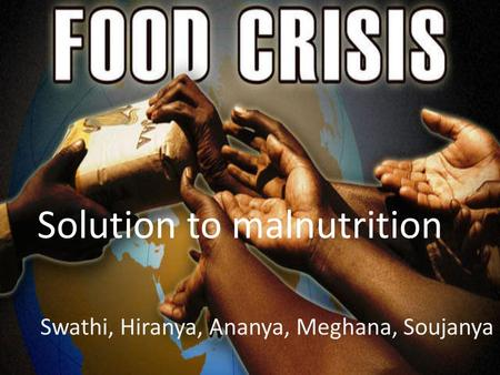 Solution to malnutrition Swathi, Hiranya, Ananya, Meghana, Soujanya.