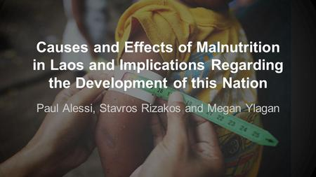 Causes and Effects of Malnutrition in Laos and Implications Regarding the Development of this Nation Paul Alessi, Stavros Rizakos and Megan Ylagan.