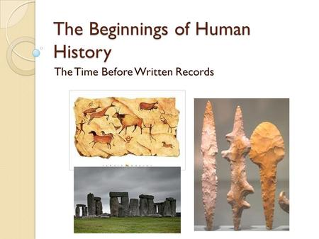The Beginnings of Human History The Time Before Written Records.