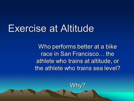 Exercise at Altitude Who performs better at a bike race in San Francisco… the athlete who trains at altitude, or the athlete who trains sea level? Why?