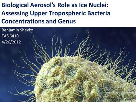 Biological Aerosol's Role as Ice Nuclei: Assessing Upper Tropospheric Bacteria Concentrations and Genus Benjamin Sheyko EAS 6410 4/26/2012.