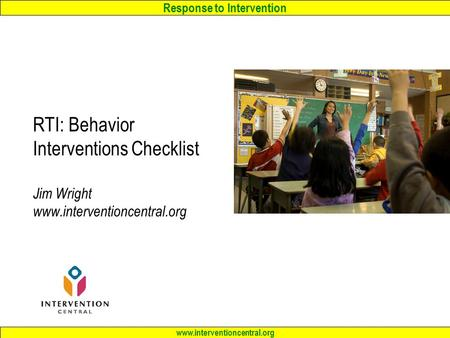 Response to Intervention www.interventioncentral.org RTI: Behavior Interventions Checklist Jim Wright www.interventioncentral.org.