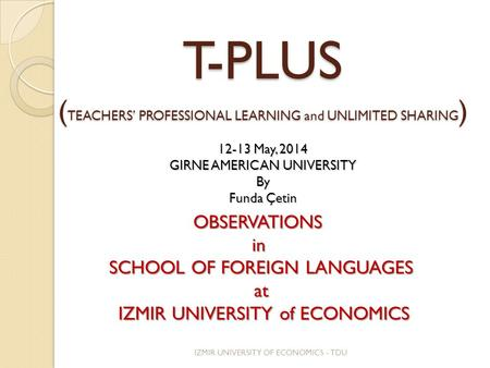 T-PLUS ( TEACHERS' PROFESSIONAL LEARNING and UNLIMITED SHARING ) 12-13 May, 2014 GIRNE AMERICAN UNIVERSITY By Funda Çetin OBSERVATIONSin SCHOOL OF FOREIGN.