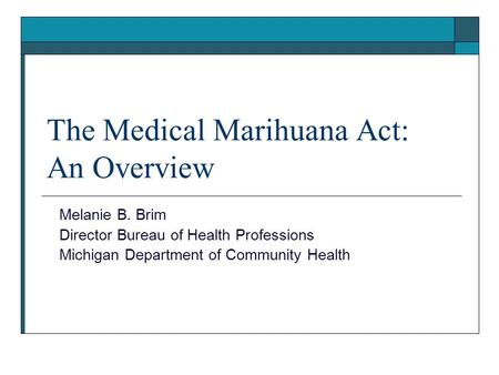 The Medical Marihuana Act: An Overview Melanie B. Brim Director Bureau of Health Professions Michigan Department of Community Health.