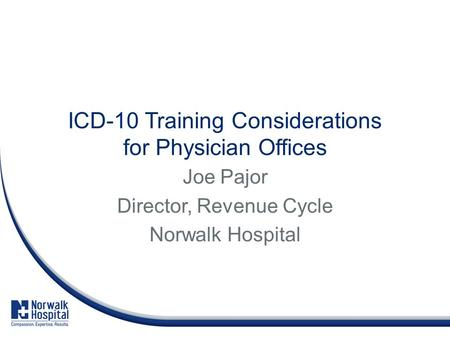 ICD-10 Training Considerations for Physician Offices Joe Pajor Director, Revenue Cycle Norwalk Hospital.