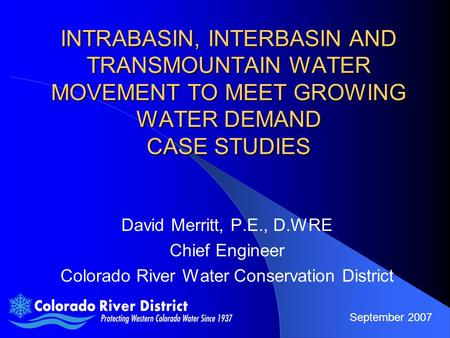 INTRABASIN, INTERBASIN AND TRANSMOUNTAIN WATER MOVEMENT TO MEET GROWING WATER DEMAND CASE STUDIES David Merritt, P.E., D.WRE Chief Engineer Colorado River.