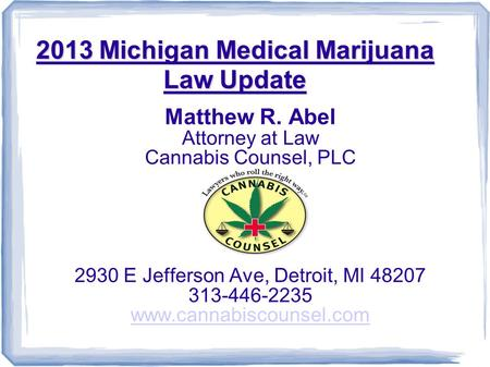 2013 Michigan Medical Marijuana Law Update Matthew R. Abel Attorney at Law Cannabis Counsel, PLC 2930 E Jefferson Ave, Detroit, MI 48207 313-446-2235 www.cannabiscounsel.com.