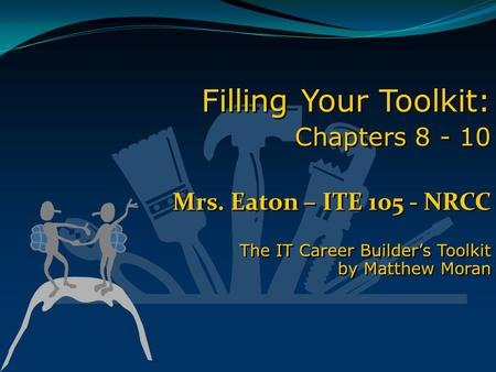 Filling Your Toolkit: Chapters 8 - 10 Mrs. Eaton – ITE 105 - NRCC The IT Career Builder's Toolkit by Matthew Moran Filling Your Toolkit: Chapters 8 - 10.