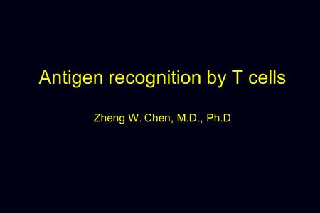 Antigen recognition by T cells Zheng W. Chen, M.D., Ph.D.