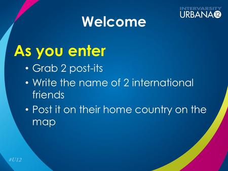 Welcome As you enter Grab 2 post-its Write the name of 2 international friends Post it on their home country on the map.