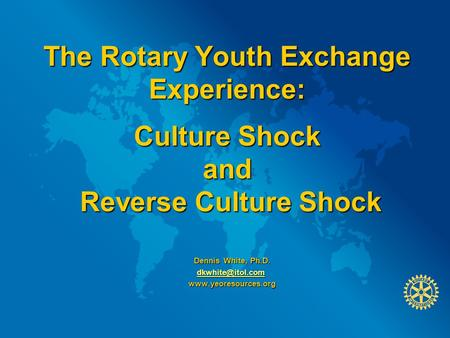 The Rotary Youth Exchange Experience: Culture Shock and Reverse Culture Shock Dennis White, Ph.D. Dennis White, Ph.D.