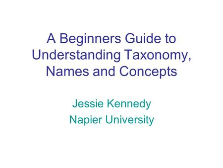 A Beginners Guide to Understanding Taxonomy, Names and Concepts Jessie Kennedy Napier University.