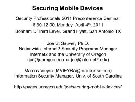 Securing <strong>Mobile</strong> Devices Security Professionals 2011 Preconference Seminar 8:30-12:00, Monday, April 4 th, 2011 Bonham D/Third Level, Grand Hyatt, San Antonio.