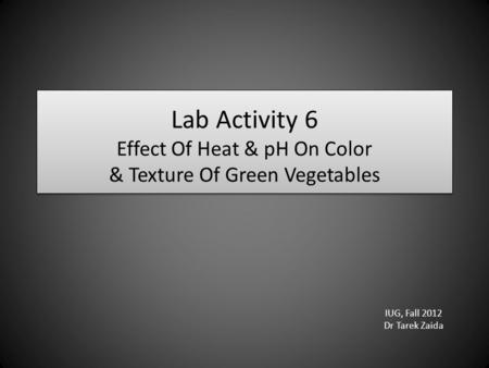 Lab Activity 6 Effect Of Heat & pH On Color & Texture Of Green Vegetables IUG, Fall 2012 Dr Tarek Zaida.